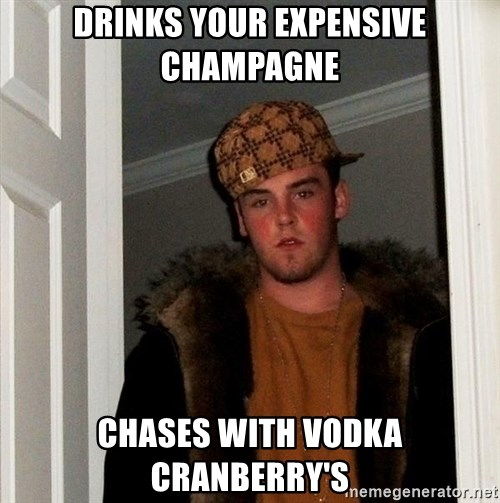 Scumbag Steve - drinks your expensive champagne chases with vodka cranberry's