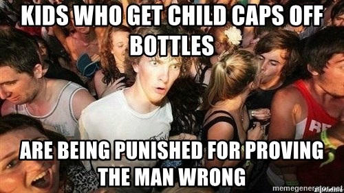-Sudden Clarity Clarence - kIDS WHO GET CHILD caps off bottles are being punished for proving the man WRONG