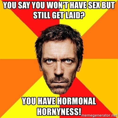 Diagnostic House - you say you won't have sex but still get laid? You have hormonal hornyness!