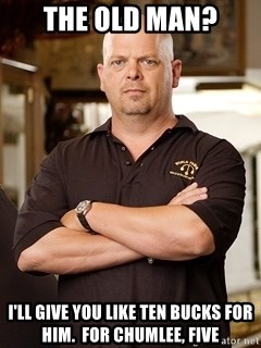 Rick Harrison - the old man? i'll give you like ten bucks for him.  for chumlee, five