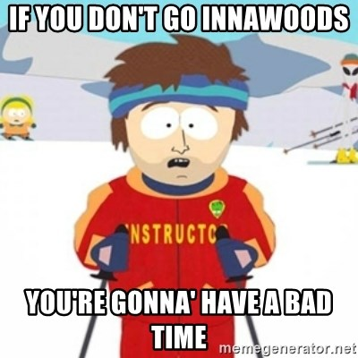 Bad time ski instructor 1 - If you don't go innawoods you're gonna' have a bad time