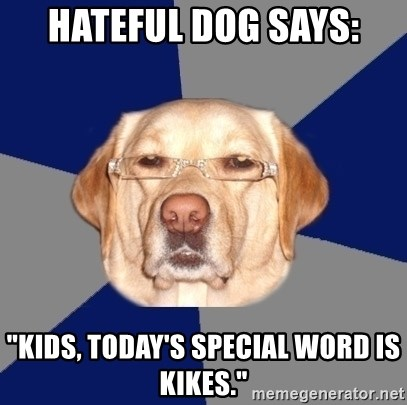 "Racist Dog - hateful dog says: ""kids, today's special word is kikes."""