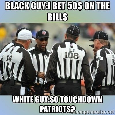 NFL Ref Meeting - Black Guy:I bet 50$ on the bills White Guy:so touchdown Patriots?