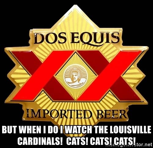 Dos Equis -  But when I do I watch the Louisville cardinals!  Cats! Cats! Cats!