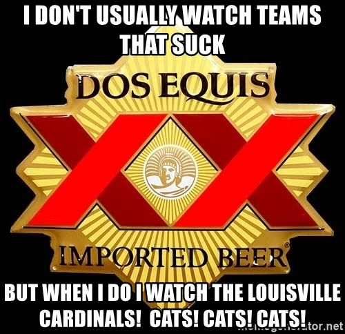 Dos Equis - I don't usually watch teams that suck But when I do I watch the LouisVille cardinals!  Cats! CATs! Cats!