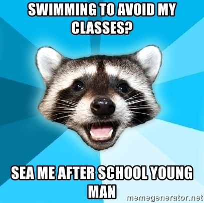 Lame Pun Coon - swimming to avoid my classes? sea me after school young man