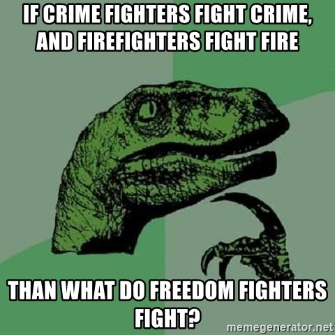 Philosoraptor - If crime fighters fight crime, and firefighters fight fire Than what do freedom fighters fight?