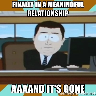And it's gone - fiNally in a meaningful reLationship  aaaand It's gone