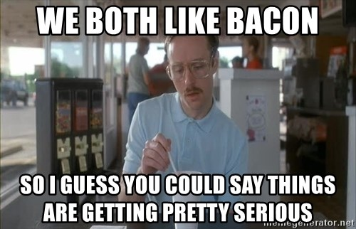 so i guess you could say things are getting pretty serious - We both like bacon so i guess you could say things are getting pretty serious