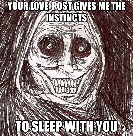 Shadowlurker - your love  post gives me the instincts to sleep with you