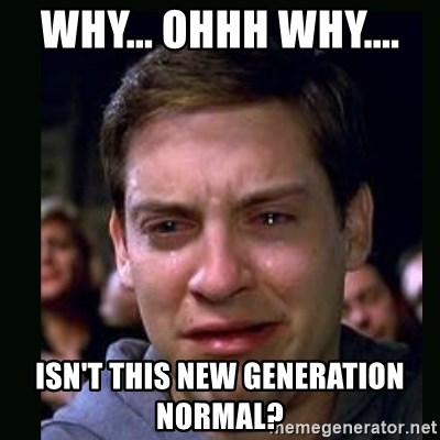 crying peter parker - WHY... OHHH WHY....  ISN'T THIS NEW GENERATION NORMAL?