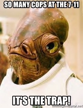Ackbar - so many cops at the 7-11 it's the trap!
