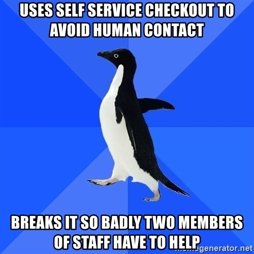 Socially Awkward Penguin - Uses self service checkout to avoid human contact breaks it so badly two members of staff have to help