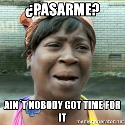 Ain't Nobody got time fo that - ¿pasarme? ain´t nobody got time for it