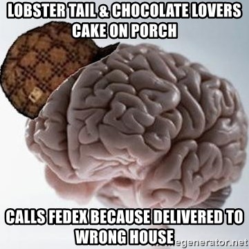 Scumbag Brain - Lobster tail & chocolate lovers cake on porch Calls Fedex because delivered to wrong house