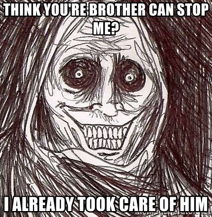 Shadowlurker - Think you're brother can stop me? I already took care of him