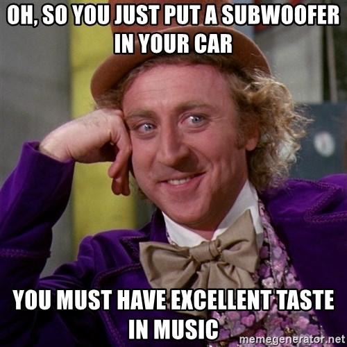 Willy Wonka - oh, so you just put a subwoofer in your car you must have excellent taste in music