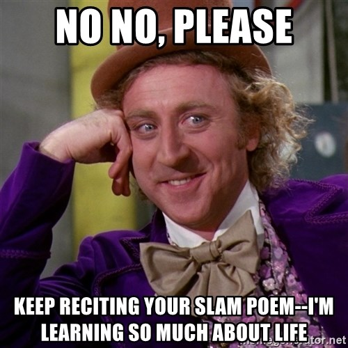 Willy Wonka - no no, please keep reciting your slam poem--i'm learning so much about life