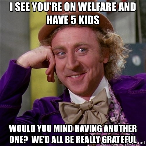 Willy Wonka - i see you're on welfare and have 5 kids would you mind having another one?  We'd all be really grateful