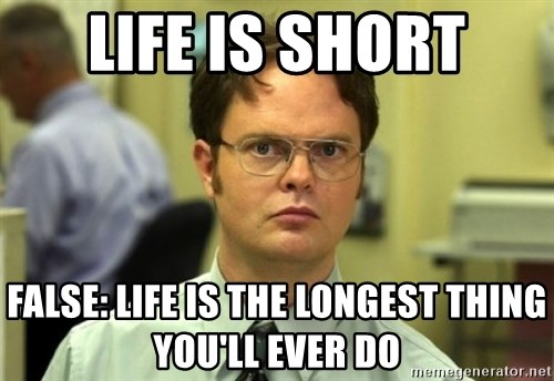 Dwight Meme - Life is short False: liFe is The longest thing you'll ever do