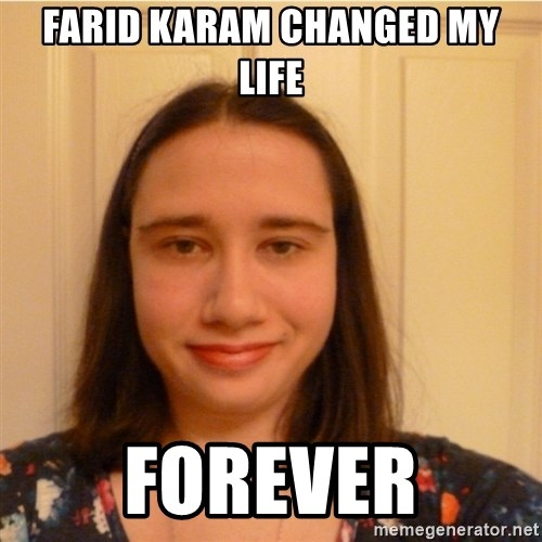 Scary b*tch. - FARID KARAM CHANGED MY LIFE FOREVER