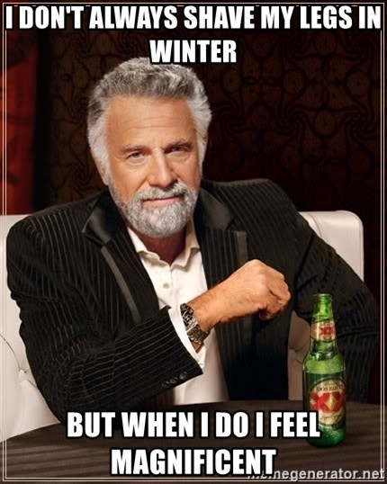 The Most Interesting Man In The World - I don't always shave my legs in winter But when I do i feel magnificent