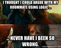 Never Have I Been So Wrong - i THoUGHT i CoULD ARGUE WITH MY RooMMATE USING LoGIC ... ... NEVER HAVE i BEEN So WRoNG.