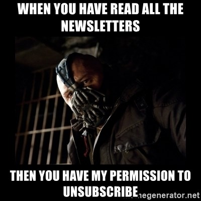 Bane Meme - When you have read all the newsletters then you have my permission to unsubscribe