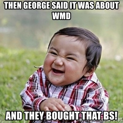 Niño Malvado - Evil Toddler - then George said it was about wmd and they bought that bs!
