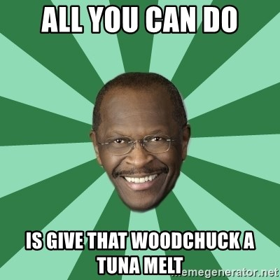 Herman Cain - All you can do is give that woodchuck a tuna melt