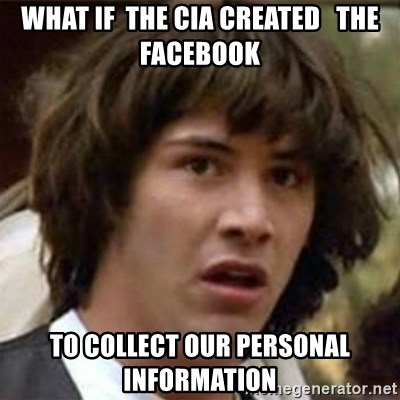 what if meme - what if  the cia created   the facebook to collect our personal information