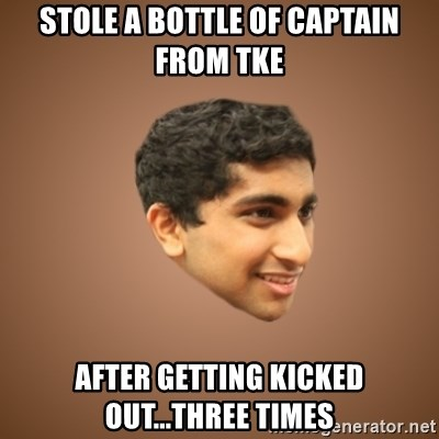 Handsome Indian Man - stole a bottle of captain from TKE after getting kicked out...three times