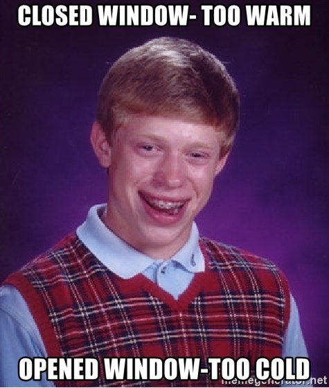 Bad Luck Brian - closed window- too warm opened window-too cold