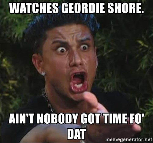 Flippinpauly - Watches Geordie shore. Ain't nobody got time fo' dat