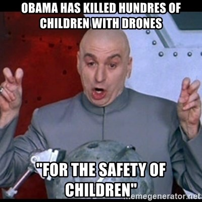 """dr. evil quote - OBAma has killed hundres of children with drones """"for the safety of children"""""""