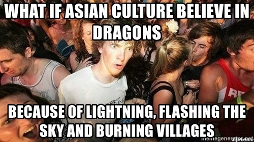 -Sudden Clarity Clarence - What if Asian culture believe in dragons because of lightning, flashing the sky and burning villages
