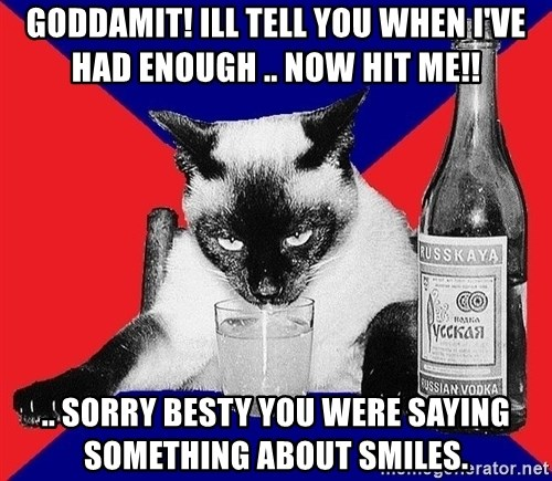 Alco-cat - Goddamit! Ill tell you when I've had enough .. Now hit me!! .. Sorry besty you were saying something about smiles.