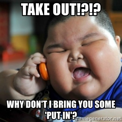 fat chinese kid - take out!?!? why don't i bring you some 'put in'?