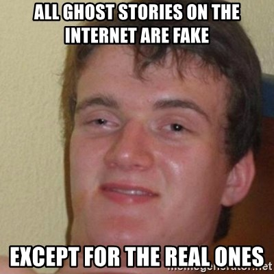 really high guy - ALL GHOST STORIES ON THE INTERNET ARE FAKE EXCEPT FOR THE REAL ONES