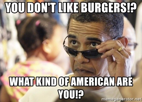 Obamawtf - You don't like Burgers!? What kind of american are you!?