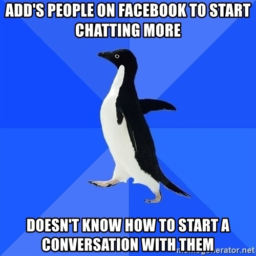 Socially Awkward Penguin - Add's People on facebook to start chatting more Doesn't know how to start a conversation with them