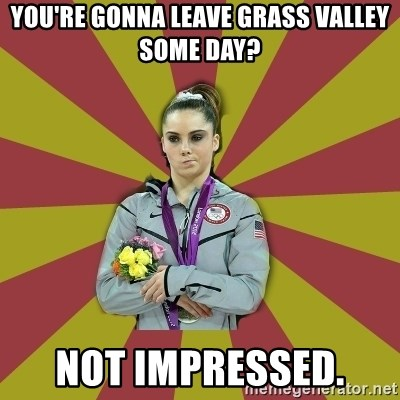 Not Impressed Makayla - You're Gonna leave grass valley some day? Not impressed.