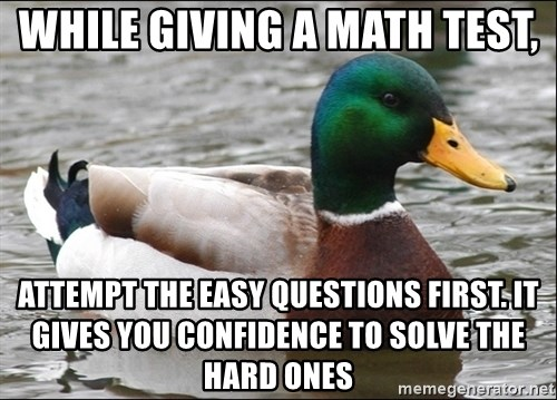 Actual Advice Mallard 1 - While giving a math test, attempt the easy questions first. it gives you confidence to solve the hard ones