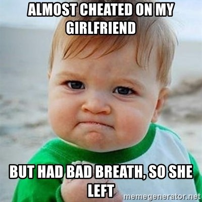 Victory Baby - Almost cheated on my girlfriend but had bad breath, so she left
