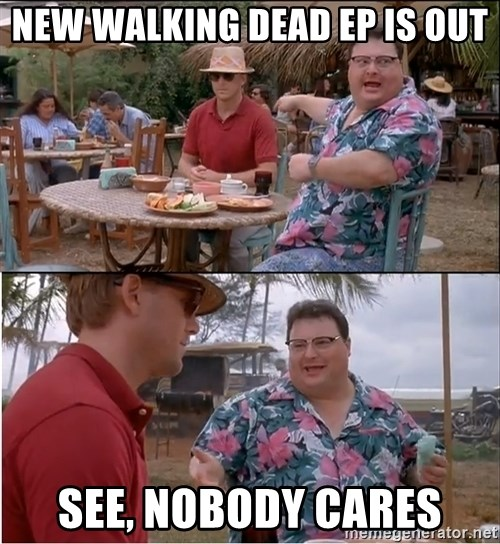 See? Nobody Cares - new walking dead ep is out see, nobody cares