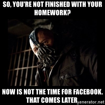 Bane Meme - So, you're not finished with your homework? Now is not the time for facebook. That comes later.