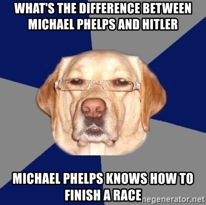 Racist Dog - What's the difference between michael phelps and hitler michael phelps knows how to finish a race