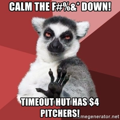 Chill Out Lemur - calm the f#%&* down! timeout hut has $4 pitchers!