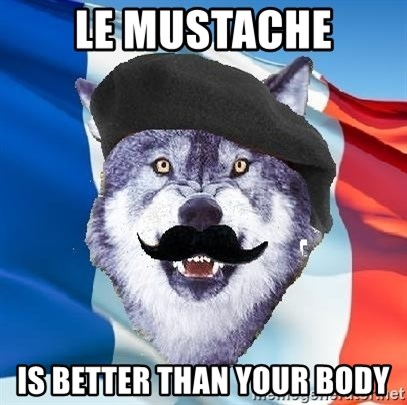 Monsieur Le Courage Wolf - LE MUSTACHE IS BETTER THAN YOUR BODY
