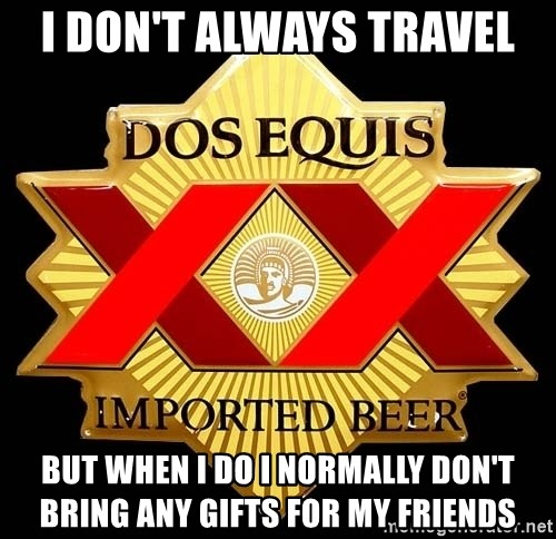Dos Equis - I don't always travel But when I do i normally don't bring any gifts for my friends